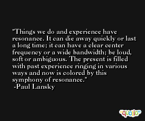 Things we do and experience have resonance. It can die away quickly or last a long time; it can have a clear center frequency or a wide bandwidth; be loud, soft or ambiguous. The present is filled with past experience ringing in various ways and now is colored by this symphony of resonance. -Paul Lansky