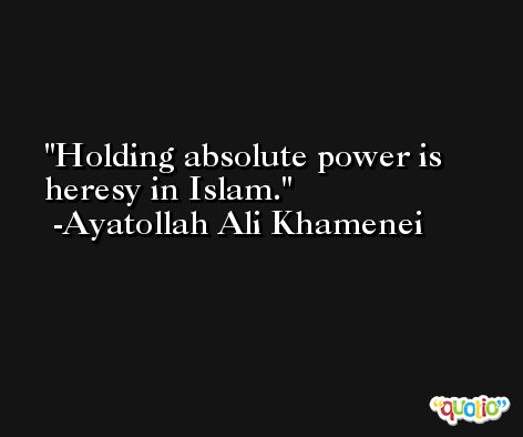 Holding absolute power is heresy in Islam. -Ayatollah Ali Khamenei