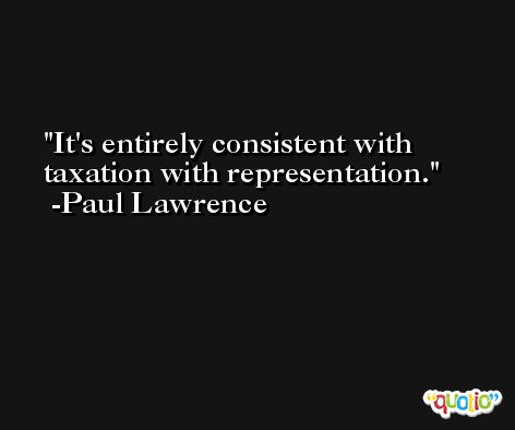 It's entirely consistent with taxation with representation. -Paul Lawrence