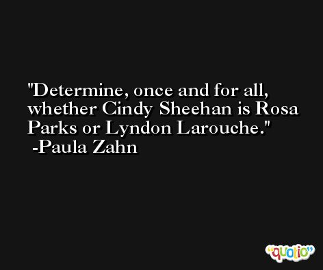 Determine, once and for all, whether Cindy Sheehan is Rosa Parks or Lyndon Larouche. -Paula Zahn