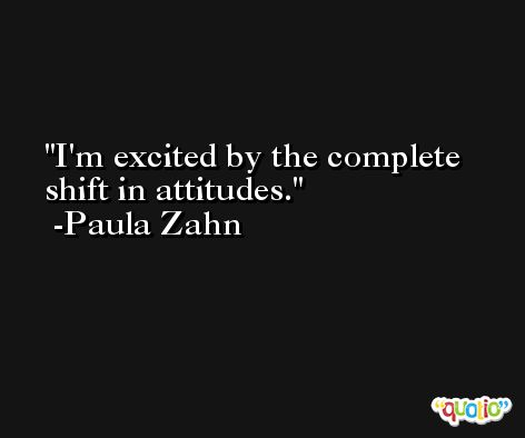 I'm excited by the complete shift in attitudes. -Paula Zahn