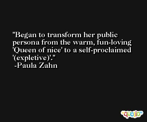 Began to transform her public persona from the warm, fun-loving 'Queen of nice' to a self-proclaimed '(expletive)'. -Paula Zahn