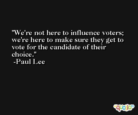 We're not here to influence voters; we're here to make sure they get to vote for the candidate of their choice. -Paul Lee
