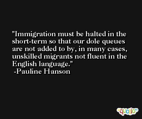 Immigration must be halted in the short-term so that our dole queues are not added to by, in many cases, unskilled migrants not fluent in the English language. -Pauline Hanson