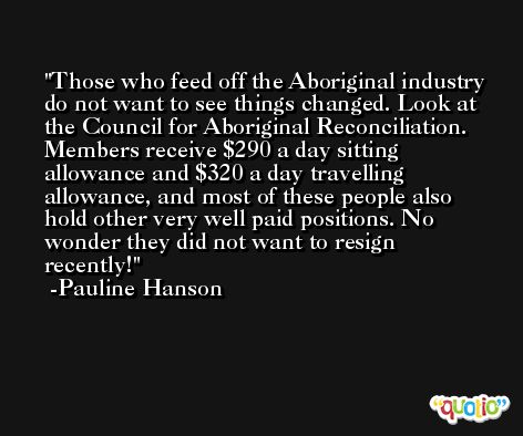 Those who feed off the Aboriginal industry do not want to see things changed. Look at the Council for Aboriginal Reconciliation. Members receive $290 a day sitting allowance and $320 a day travelling allowance, and most of these people also hold other very well paid positions. No wonder they did not want to resign recently! -Pauline Hanson