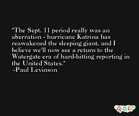 The Sept. 11 period really was an aberration - hurricane Katrina has reawakened the sleeping giant, and I believe we'll now see a return to the Watergate era of hard-hitting reporting in the United States. -Paul Levinson