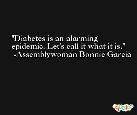 Diabetes is an alarming epidemic. Let's call it what it is. -Assemblywoman Bonnie Garcia