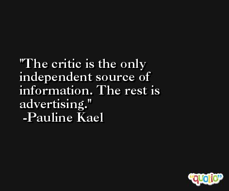 The critic is the only independent source of information. The rest is advertising. -Pauline Kael