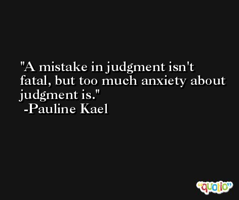 A mistake in judgment isn't fatal, but too much anxiety about judgment is. -Pauline Kael