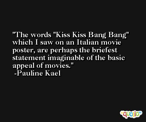 The words 'Kiss Kiss Bang Bang' which I saw on an Italian movie poster, are perhaps the briefest statement imaginable of the basic appeal of movies. -Pauline Kael