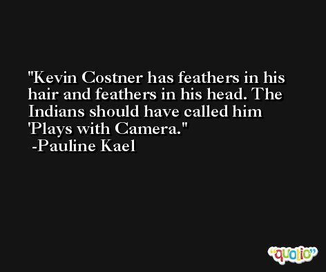 Kevin Costner has feathers in his hair and feathers in his head. The Indians should have called him 'Plays with Camera. -Pauline Kael