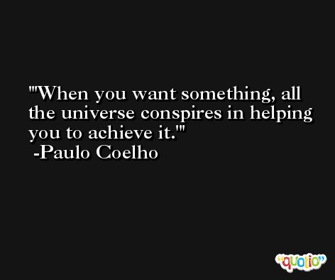 'When you want something, all the universe conspires in helping you to achieve it.' -Paulo Coelho