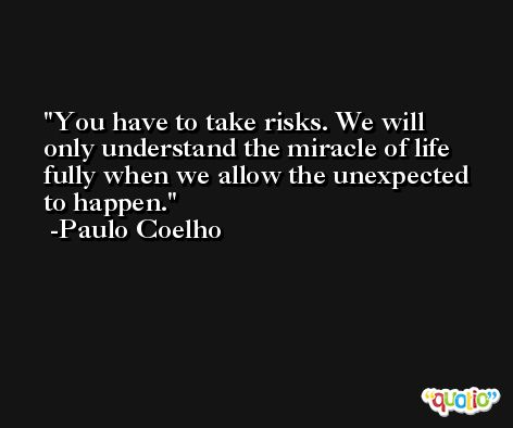 You have to take risks. We will only understand the miracle of life fully when we allow the unexpected to happen. -Paulo Coelho