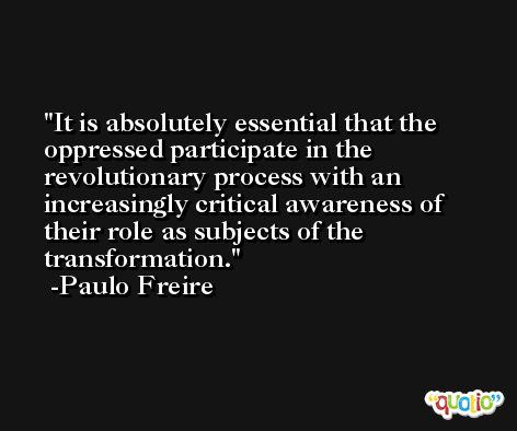 It is absolutely essential that the oppressed participate in the revolutionary process with an increasingly critical awareness of their role as subjects of the transformation. -Paulo Freire