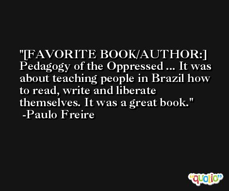 [FAVORITE BOOK/AUTHOR:] Pedagogy of the Oppressed ... It was about teaching people in Brazil how to read, write and liberate themselves. It was a great book. -Paulo Freire