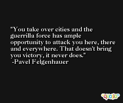 You take over cities and the guerrilla force has ample opportunity to attack you here, there and everywhere. That doesn't bring you victory, it never does. -Pavel Felgenhauer