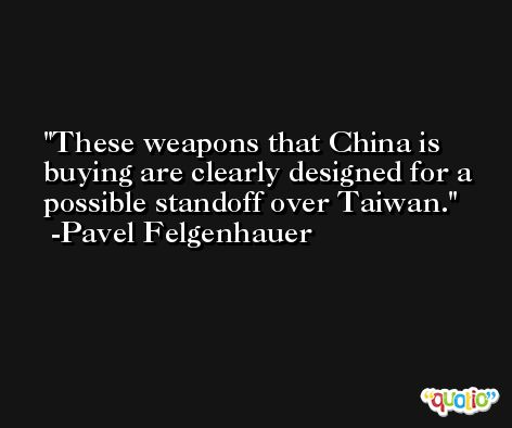 These weapons that China is buying are clearly designed for a possible standoff over Taiwan. -Pavel Felgenhauer