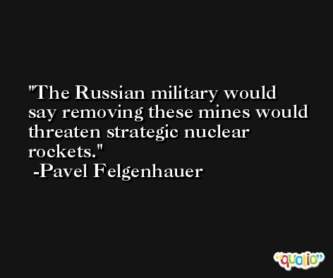 The Russian military would say removing these mines would threaten strategic nuclear rockets. -Pavel Felgenhauer