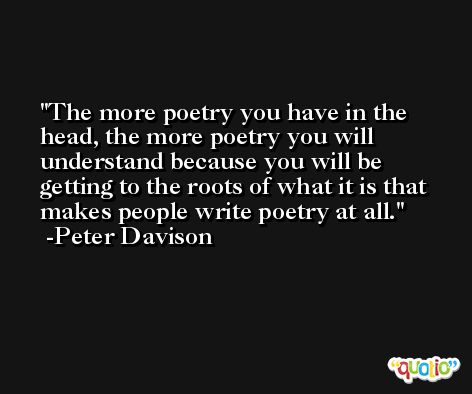 The more poetry you have in the head, the more poetry you will understand because you will be getting to the roots of what it is that makes people write poetry at all. -Peter Davison