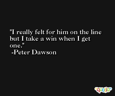 I really felt for him on the line but I take a win when I get one. -Peter Dawson
