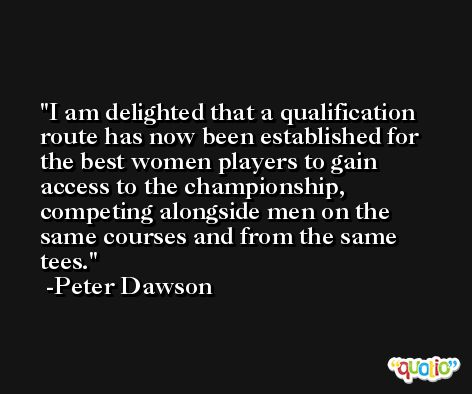 I am delighted that a qualification route has now been established for the best women players to gain access to the championship, competing alongside men on the same courses and from the same tees. -Peter Dawson