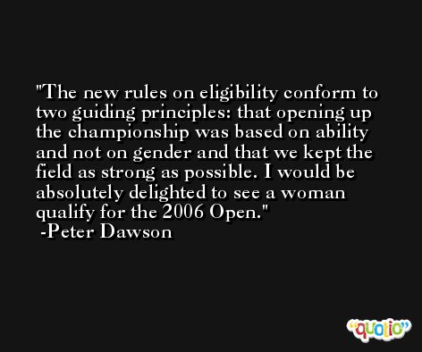 The new rules on eligibility conform to two guiding principles: that opening up the championship was based on ability and not on gender and that we kept the field as strong as possible. I would be absolutely delighted to see a woman qualify for the 2006 Open. -Peter Dawson