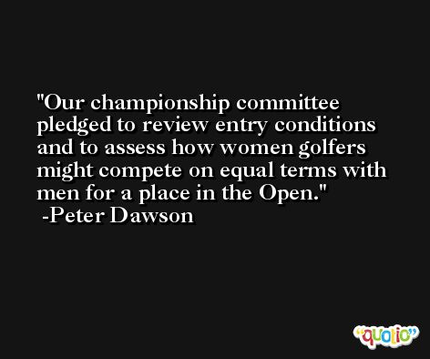 Our championship committee pledged to review entry conditions and to assess how women golfers might compete on equal terms with men for a place in the Open. -Peter Dawson