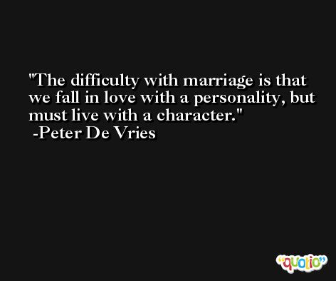 The difficulty with marriage is that we fall in love with a personality, but must live with a character. -Peter De Vries