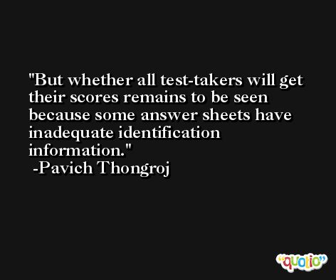 But whether all test-takers will get their scores remains to be seen because some answer sheets have inadequate identification information. -Pavich Thongroj