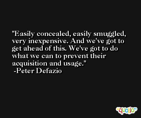 Easily concealed, easily smuggled, very inexpensive. And we've got to get ahead of this. We've got to do what we can to prevent their acquisition and usage. -Peter Defazio