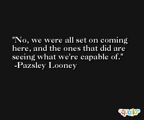 No, we were all set on coming here, and the ones that did are seeing what we're capable of. -Pazsley Looney