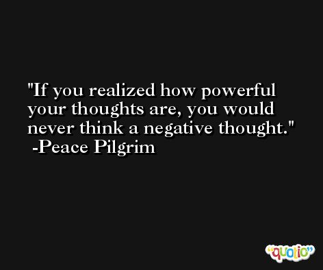 If you realized how powerful your thoughts are, you would never think a negative thought. -Peace Pilgrim