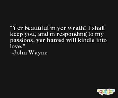 Yer beautiful in yer wrath! I shall keep you, and in responding to my passions, yer hatred will kindle into love. -John Wayne
