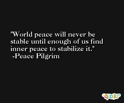 World peace will never be stable until enough of us find inner peace to stabilize it. -Peace Pilgrim
