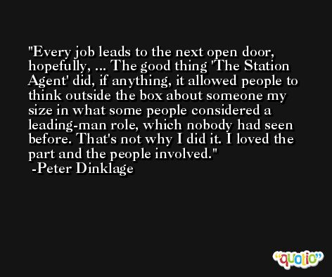 Every job leads to the next open door, hopefully, ... The good thing 'The Station Agent' did, if anything, it allowed people to think outside the box about someone my size in what some people considered a leading-man role, which nobody had seen before. That's not why I did it. I loved the part and the people involved. -Peter Dinklage
