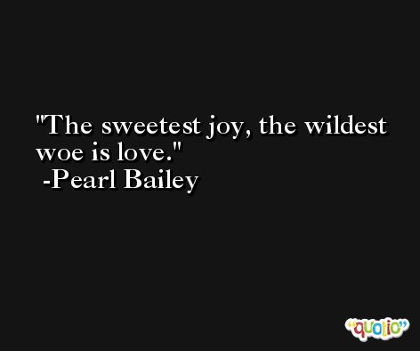The sweetest joy, the wildest woe is love. -Pearl Bailey