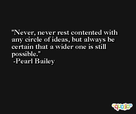 Never, never rest contented with any circle of ideas, but always be certain that a wider one is still possible. -Pearl Bailey