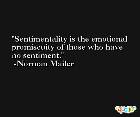 Sentimentality is the emotional promiscuity of those who have no sentiment. -Norman Mailer