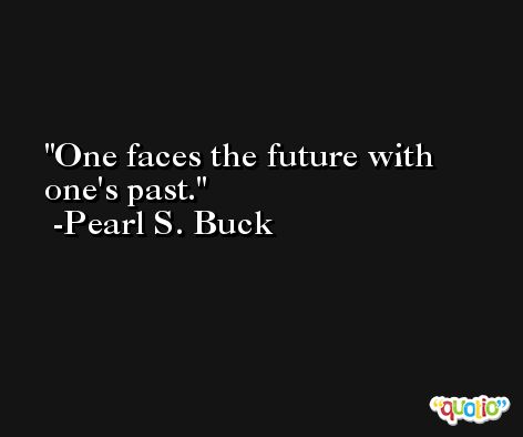 One faces the future with one's past. -Pearl S. Buck
