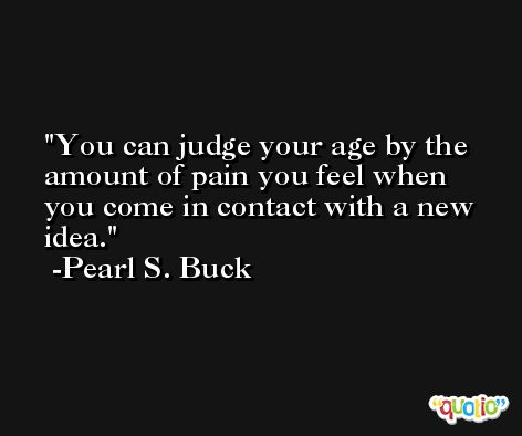 You can judge your age by the amount of pain you feel when you come in contact with a new idea. -Pearl S. Buck