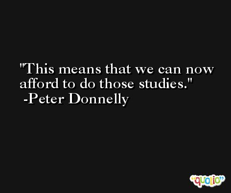 This means that we can now afford to do those studies. -Peter Donnelly