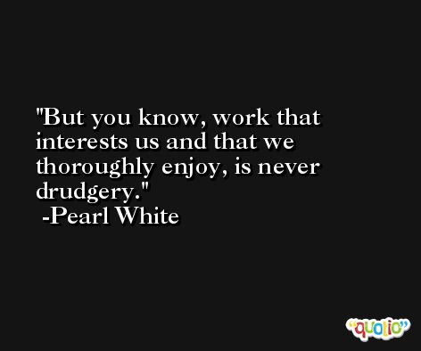 But you know, work that interests us and that we thoroughly enjoy, is never drudgery. -Pearl White