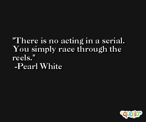 There is no acting in a serial. You simply race through the reels. -Pearl White