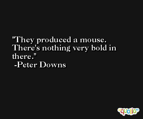 They produced a mouse. There's nothing very bold in there. -Peter Downs