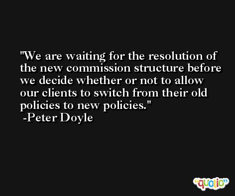 We are waiting for the resolution of the new commission structure before we decide whether or not to allow our clients to switch from their old policies to new policies. -Peter Doyle