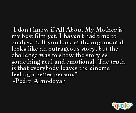 I don't know if All About My Mother is my best film yet. I haven't had time to analyse it. If you look at the argument it looks like an outrageous story, but the challenge was to show the story as something real and emotional. The truth is that everybody leaves the cinema feeling a better person. -Pedro Almodovar
