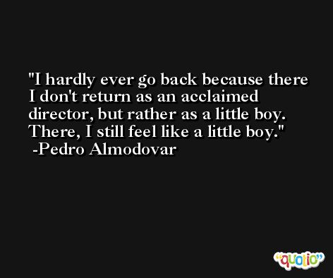 I hardly ever go back because there I don't return as an acclaimed director, but rather as a little boy. There, I still feel like a little boy. -Pedro Almodovar