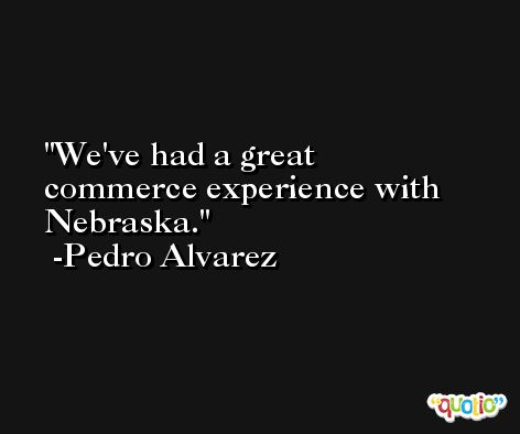 We've had a great commerce experience with Nebraska. -Pedro Alvarez