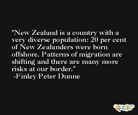 New Zealand is a country with a very diverse population: 20 per cent of New Zealanders were born offshore. Patterns of migration are shifting and there are many more risks at our border. -Finley Peter Dunne