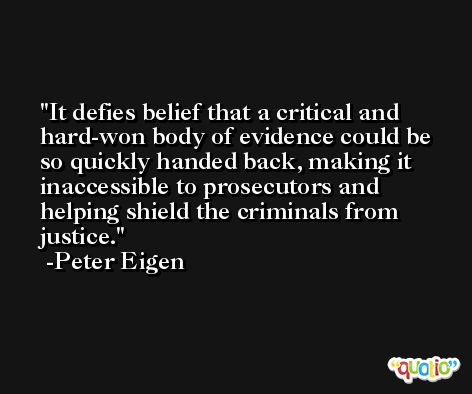 It defies belief that a critical and hard-won body of evidence could be so quickly handed back, making it inaccessible to prosecutors and helping shield the criminals from justice. -Peter Eigen